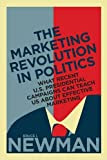 The Marketing Revolution in Politics: What Recent U.S. Presidential Campaigns Can Teach Us About Effective Marketing (Rotman-UTP Publishing)
