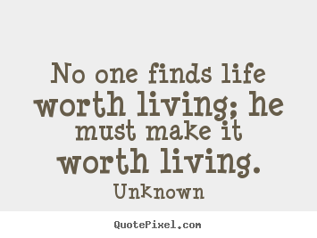 No One Finds Life Worth Living He Must Make It Worth Living