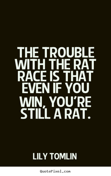 Quote About Life The Trouble With The Rat Race Is That Even If You