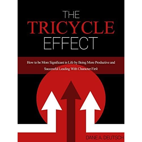 The Tricycle Effect: How To Be More Significant in Life by Being More Productive and Successful Leading With Character First by Dane Deutsch — Reviews, Discussion, Bookclubs, Lists