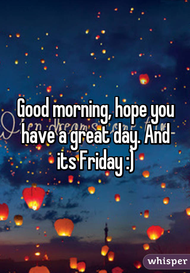 Good Morning Hope You Have A Great Day And Its Friday