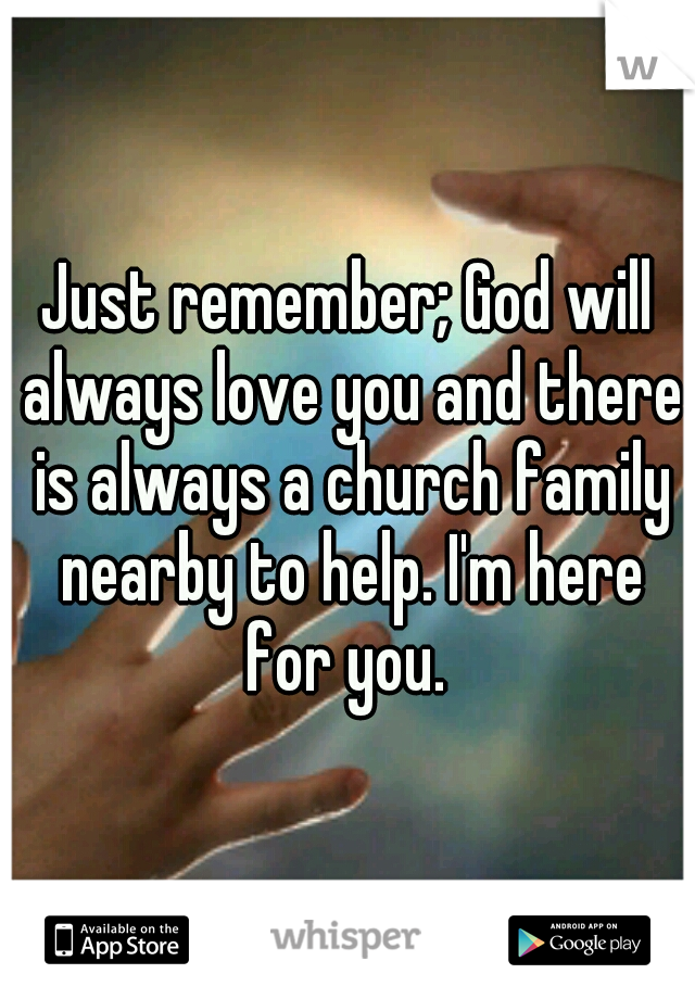 Just Remember God Will Always Love You And There Is Always A Church