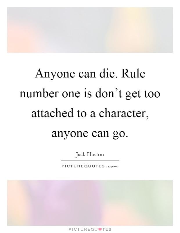 Anyone Can Die Rule Number One Is Dont Get Too Attached To A