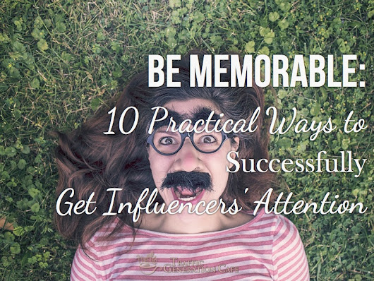Be Memorable: 10 Practical Ways to Successfully Get Influencers' Attention • TrafficGenerationCafe.com