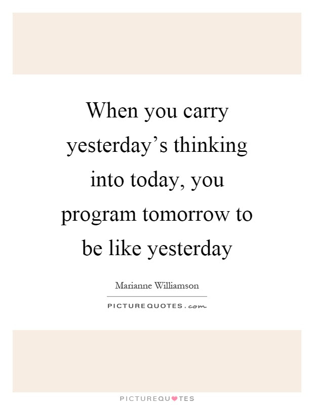 When You Carry Yesterdays Thinking Into Today You Program