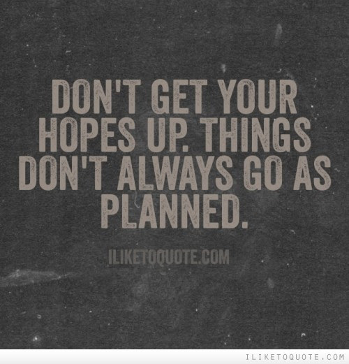 Dont Get Your Hopes Up Things Dont Always Go As Planned