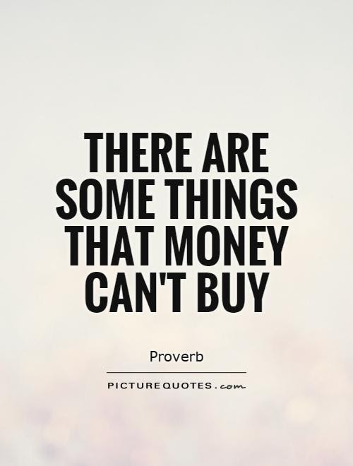 There Are Some Things That Money Cant Buy Picture Quotes