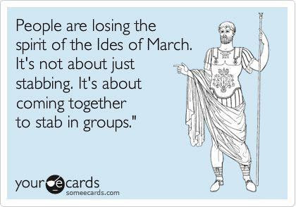 icwutudidthardotcom:  Happy Ides Of March, Romans and countrymen(and everyone else)