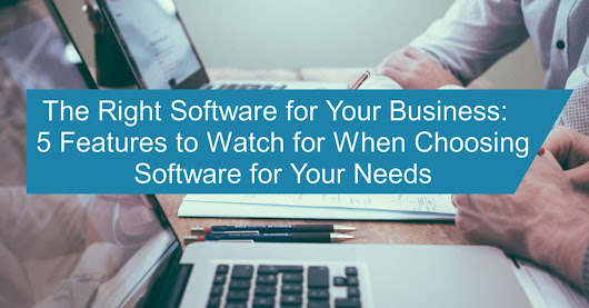 The Right Software for Your Business: 5 Features to Watch for When Choosing Software for Your Needs
