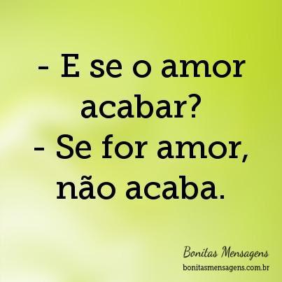 E Se O Amor Acabar Se For Amor Não Acaba Frases De Amor