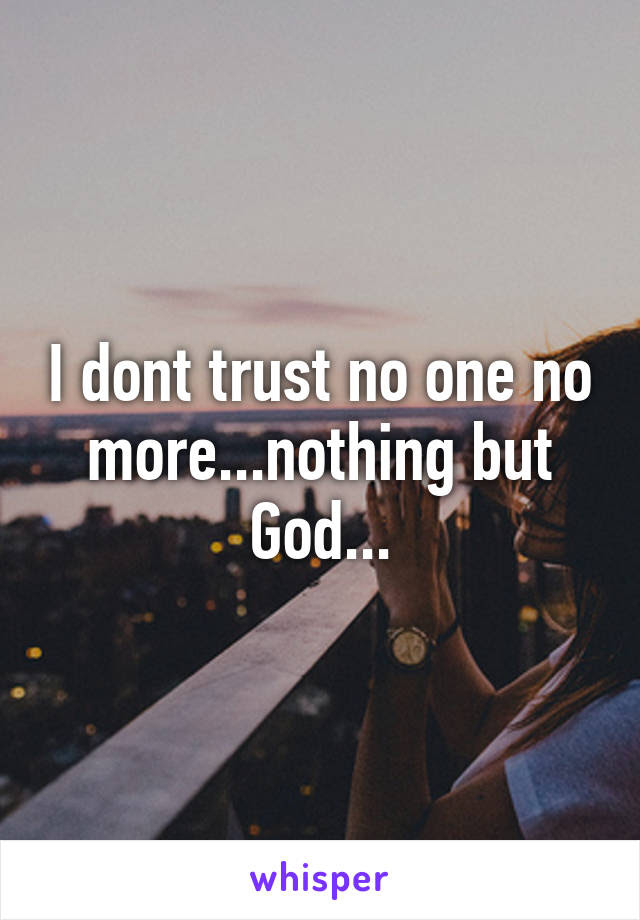 I Dont Trust No One No Morenothing But God