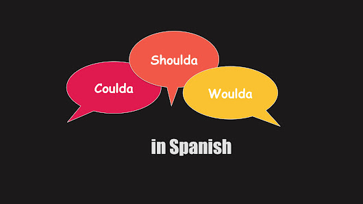 How to say 'Could Have' 'Should Have' 'Would Have' in Spanish