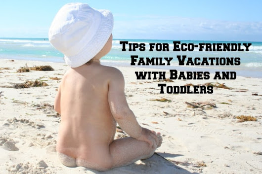 Tips for Eco-friendly Family Vacations | Have Baby Will Travel