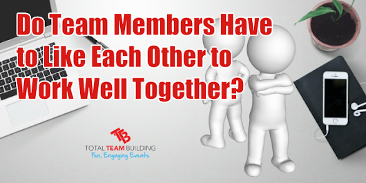 Do Team Members Have to Like Each Other to Work Well Together? - Total Team Building
