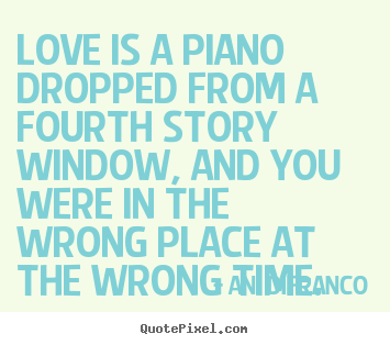 Love Quote Love Is A Piano Dropped From A Fourth Story Window And