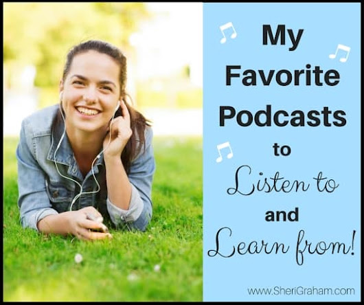 My Favorite Podcasts to Listen to and Learn From - Sheri Graham