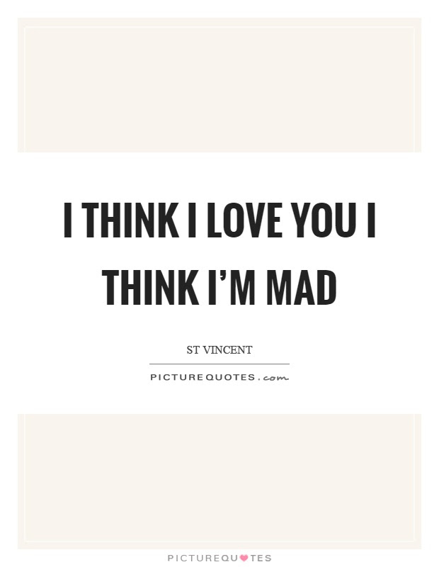 I Think I Love You I Think Im Mad Picture Quotes