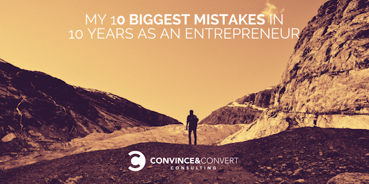 My 10 Biggest Mistakes in 10 Years as an Entrepreneur | Convince and Convert: Social Media Consulting and Content Marketing Consulting