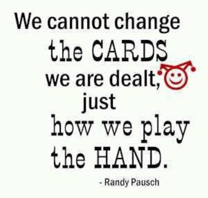 We Cannot Change The Cards We Are Dealt Just How We Play The