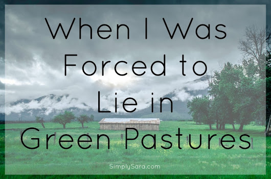 When I Was Forced to Lie in Green Pastures | Simply Sara