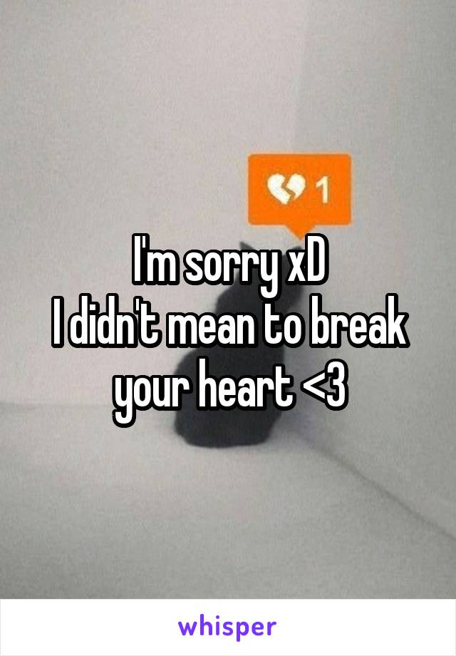 Im Sorry Xd I Didnt Mean To Break Your Heart 3