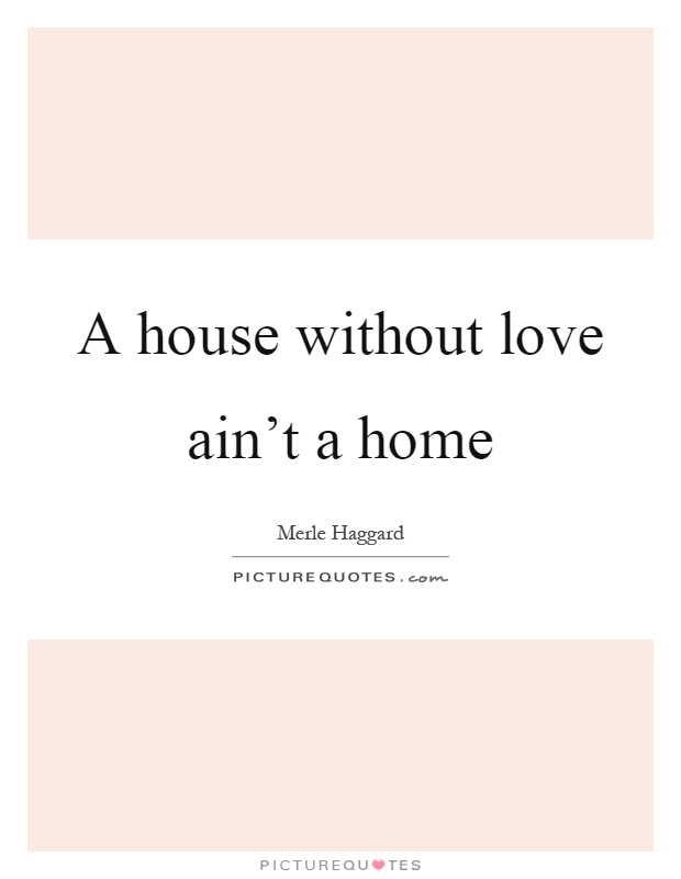 A House Without Love Ain T A Home Picture Quotes