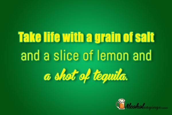 Take Life With A Grain Of Salt And A Slice Of Lemon And A Shot Of