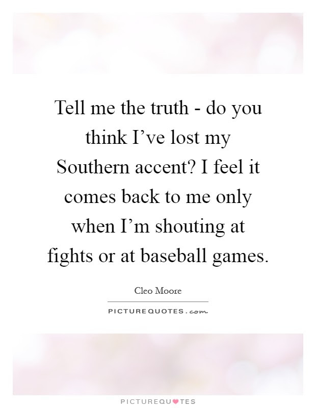Tell Me The Truth Do You Think Ive Lost My Southern Accent I