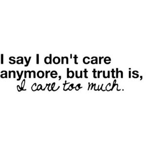 I Say I Dont Care Anymore But Truth Is I Care Too Much Sad