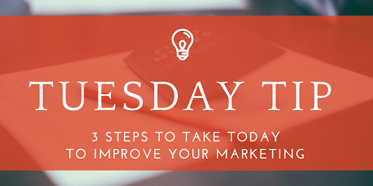 Tuesday Tip: Improve your marketing with 3 steps that'll change your 2017