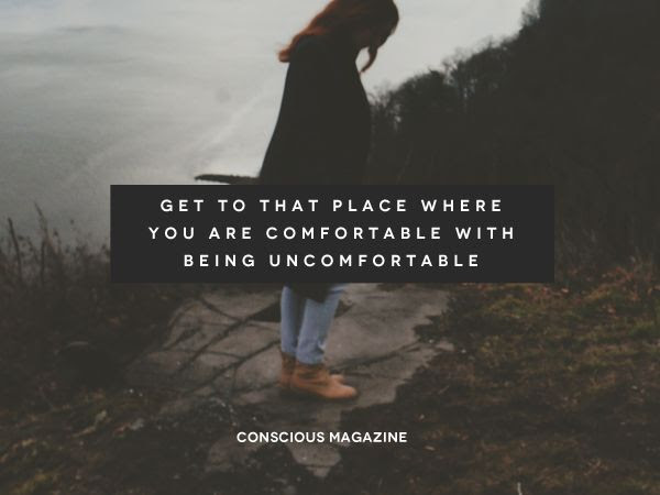 Get to that place where you are comfortable with being uncomfortable. #ConsciousDaily