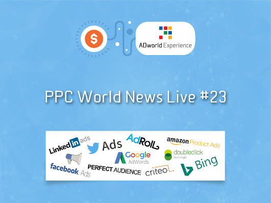 PPC World News Live #23 - ADworld Experience