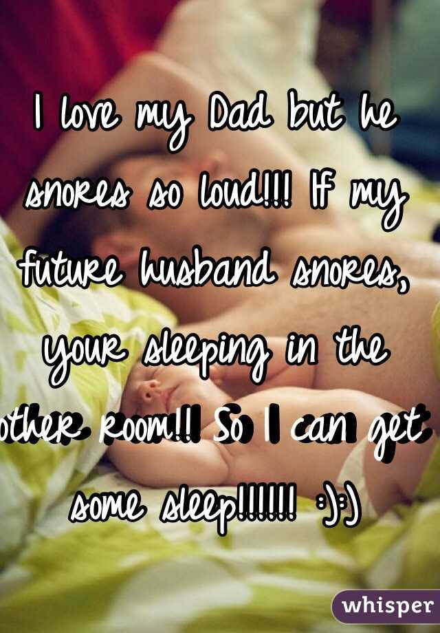 I Love My Dad But He Snores So Loud If My Future Husband Snores Your
