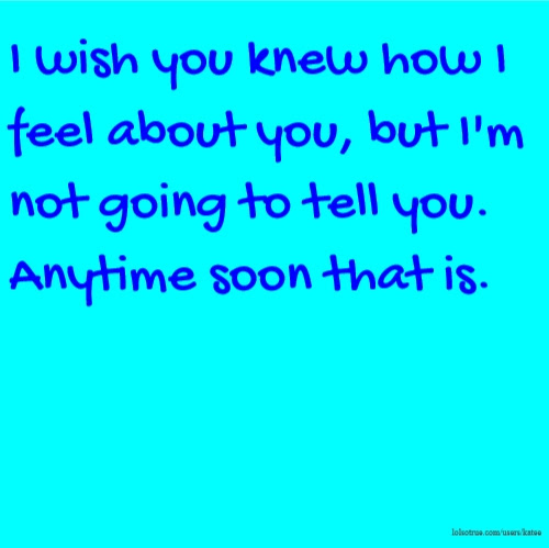 I Wish You Knew How I Feel About You But Im Not Going To Tell