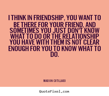 Quote About Friendship I Think In Friendship You Want To Be There