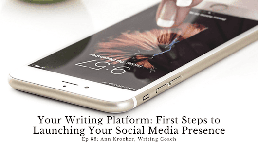 Ep 86: Your Writing Platform - First Steps to Launching Your Social Media Presence - Ann Kroeker, Writing Coach
