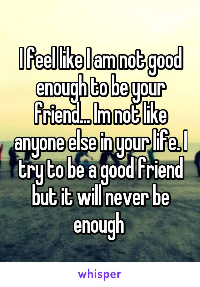 I Feel Like I Am Not Good Enough To Be Your Friend Im Not Like