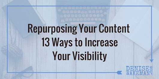 Repurposing Your Content - 13 Ways to Increase Visibility