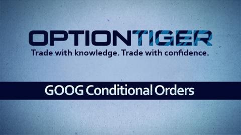 GOOG Conditional Orders at OptionTiger.com