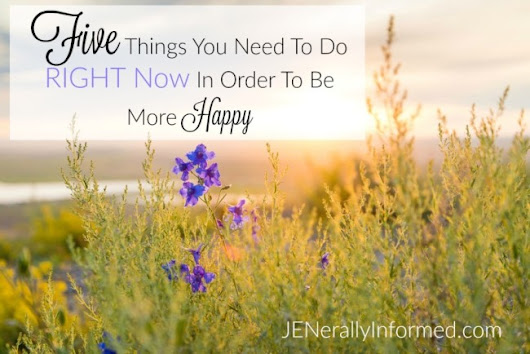 Five Things You Need To Do RIGHT Now In Order To Be More Happy - Jenerally Informed