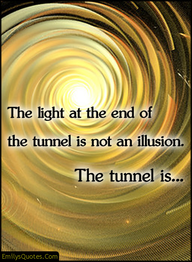 The Light At The End Of The Tunnel Is Not An Illusion The Tunnel Is