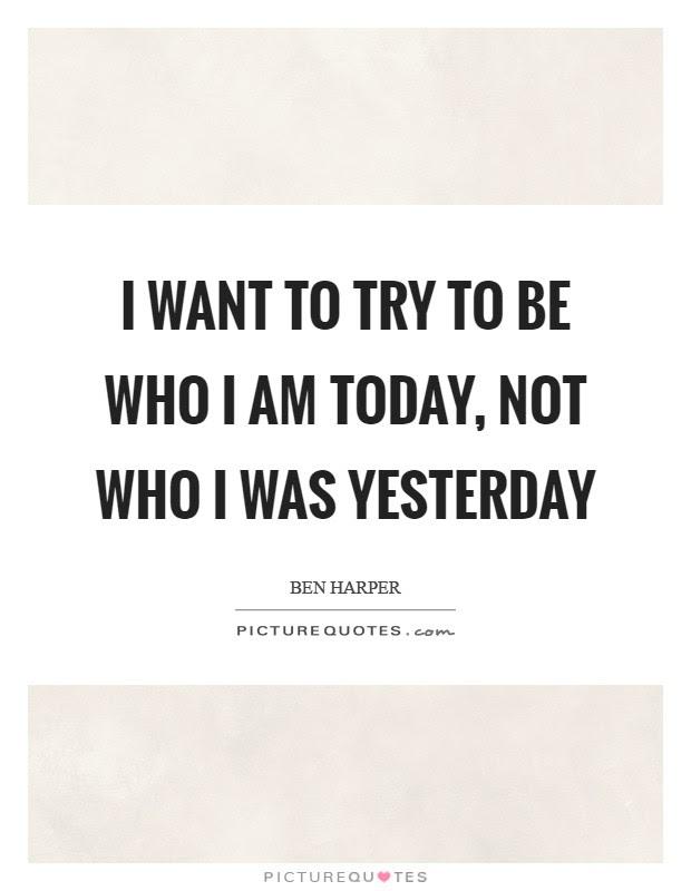 I Want To Try To Be Who I Am Today Not Who I Was Yesterday