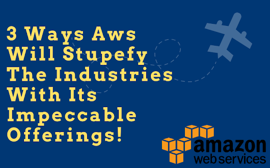 3 ways AWS will stupefy the industries with its impeccable offerings! | Derek Time