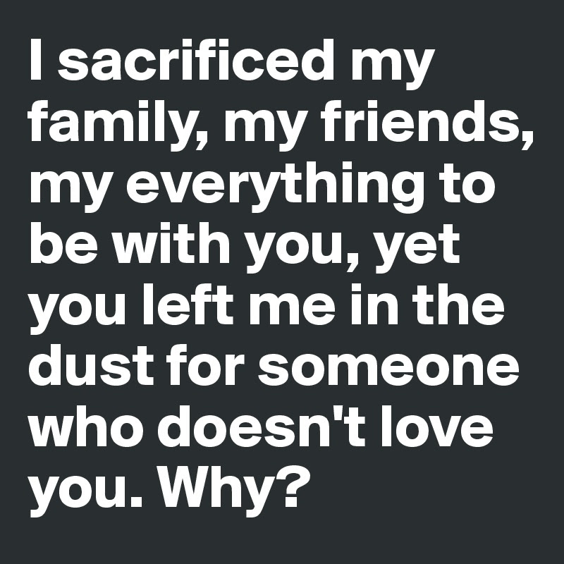I Sacrificed My Family My Friends My Everything To Be With You