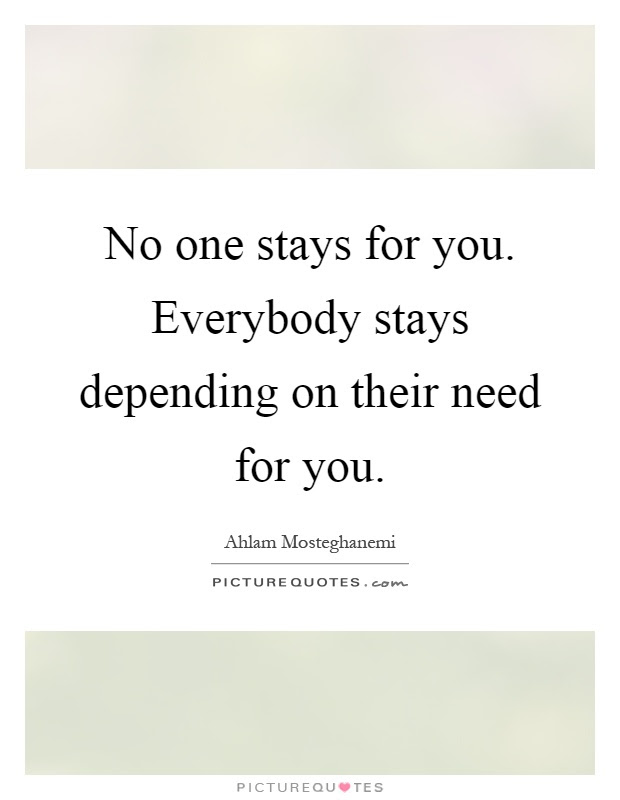 No One Stays For You Everybody Stays Depending On Their Need