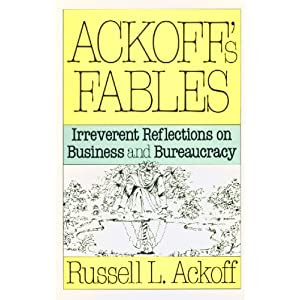 Ackoffs Fables: Irreverent Reflections on Business and Bureaucracy