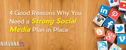 4 Good Reasons Why You Need a Strong Social Media Plan in Place – Nirvana US Blog