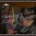 Thursday's Child, Friday's Thoughts