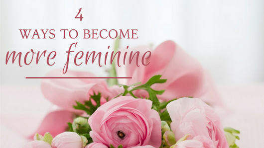 | 4 Ways To Become More Feminine | shortandsweetstyle