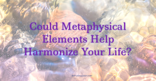 Could Metaphysical Elements Help Harmonize Your Life? - Everyday Gyaan